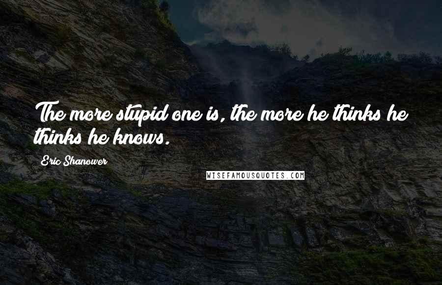 Eric Shanower quotes: The more stupid one is, the more he thinks he thinks he knows.