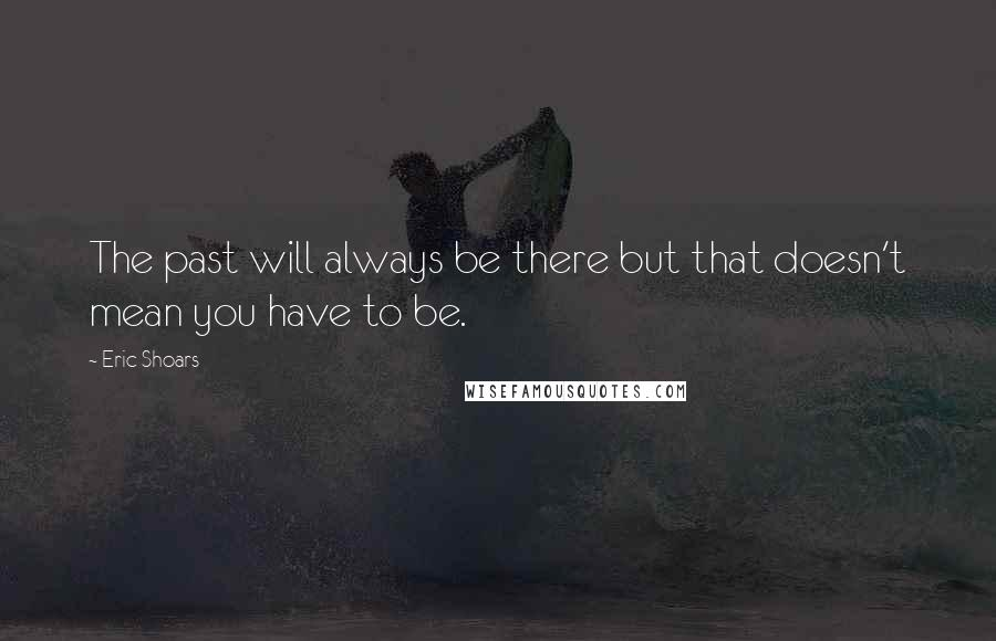 Eric Shoars quotes: The past will always be there but that doesn't mean you have to be.