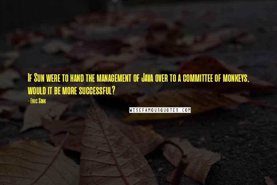 Eric Sink quotes: If Sun were to hand the management of Java over to a committee of monkeys, would it be more successful?
