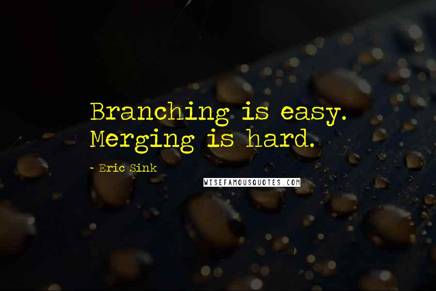 Eric Sink quotes: Branching is easy. Merging is hard.