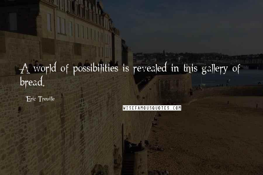 Eric Treuille quotes: A world of possibilities is revealed in this gallery of bread.