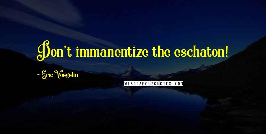 Eric Voegelin quotes: Don't immanentize the eschaton!