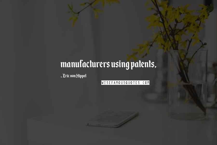 Eric Von Hippel quotes: manufacturers using patents,