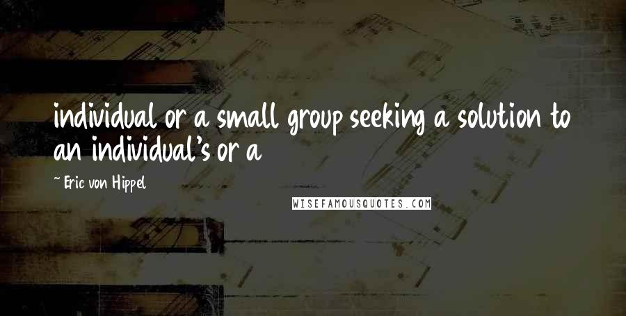 Eric Von Hippel quotes: individual or a small group seeking a solution to an individual's or a