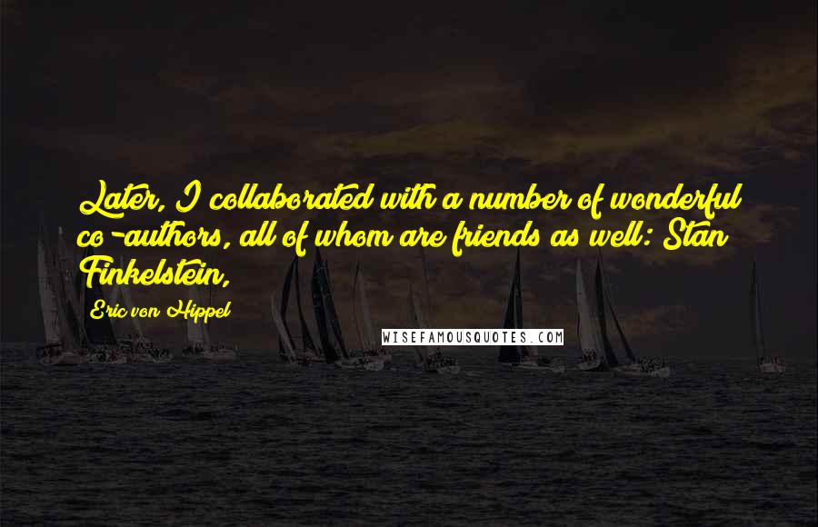 Eric Von Hippel quotes: Later, I collaborated with a number of wonderful co-authors, all of whom are friends as well: Stan Finkelstein,
