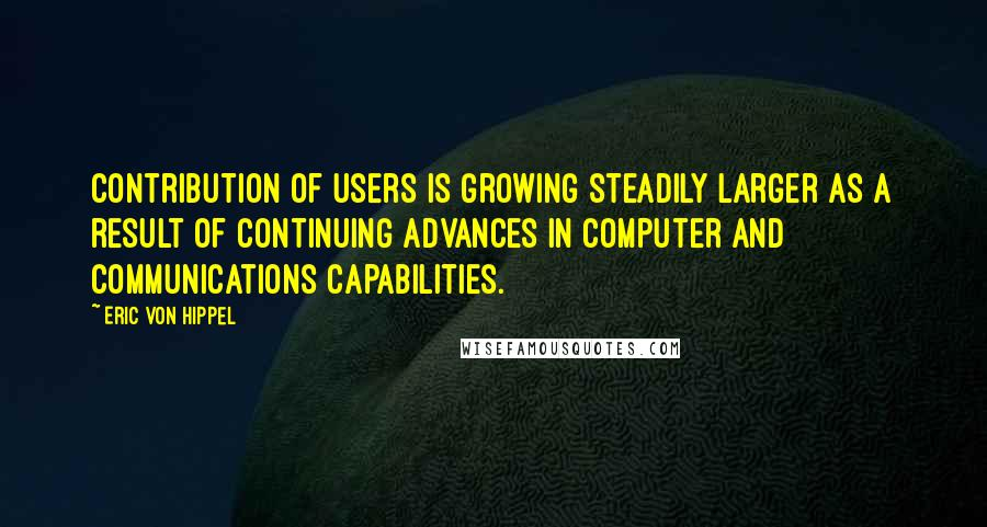 Eric Von Hippel quotes: contribution of users is growing steadily larger as a result of continuing advances in computer and communications capabilities.