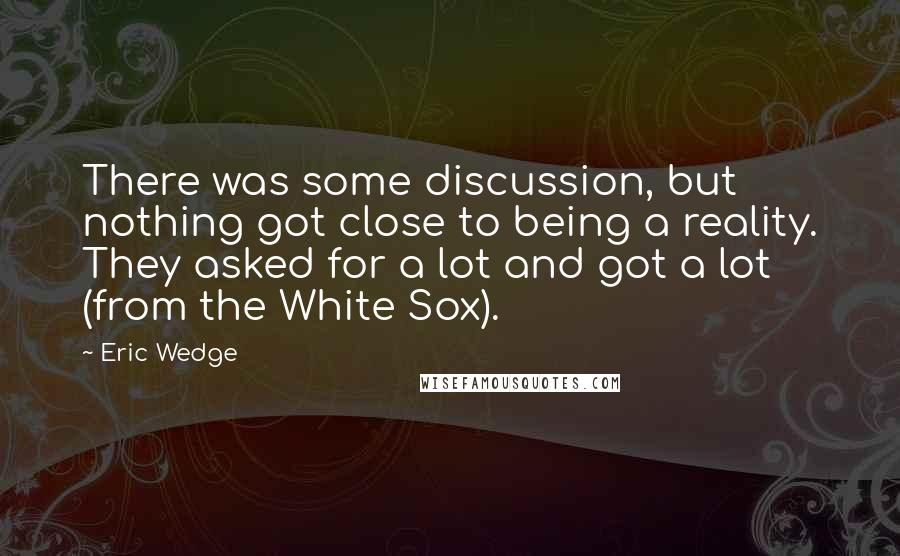 Eric Wedge quotes: There was some discussion, but nothing got close to being a reality. They asked for a lot and got a lot (from the White Sox).