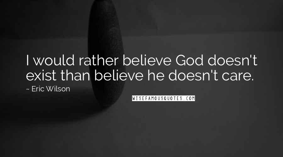 Eric Wilson quotes: I would rather believe God doesn't exist than believe he doesn't care.