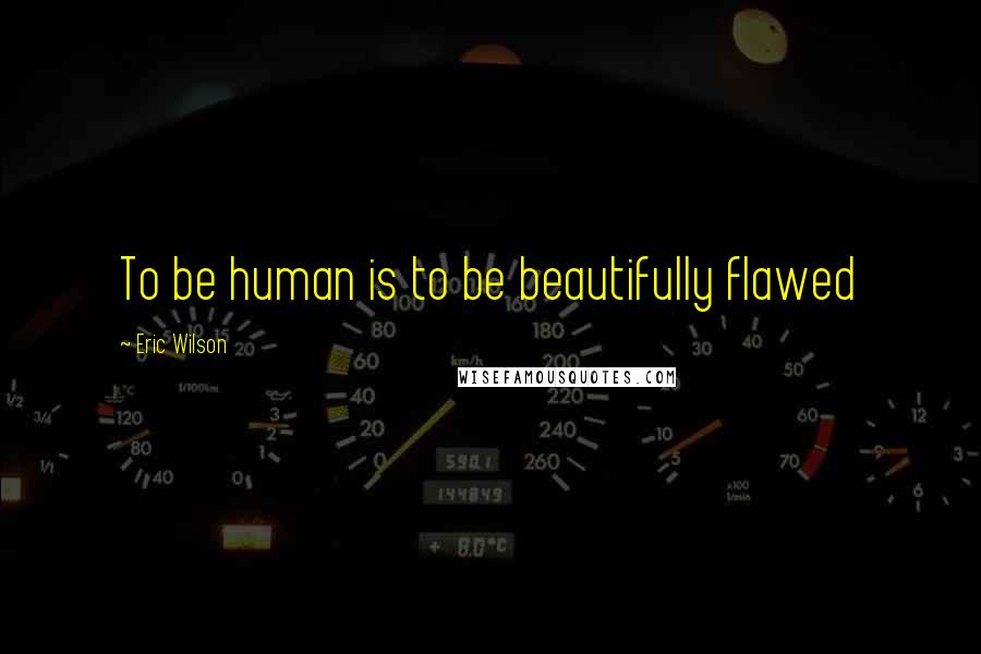Eric Wilson quotes: To be human is to be beautifully flawed