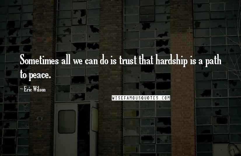 Eric Wilson quotes: Sometimes all we can do is trust that hardship is a path to peace.