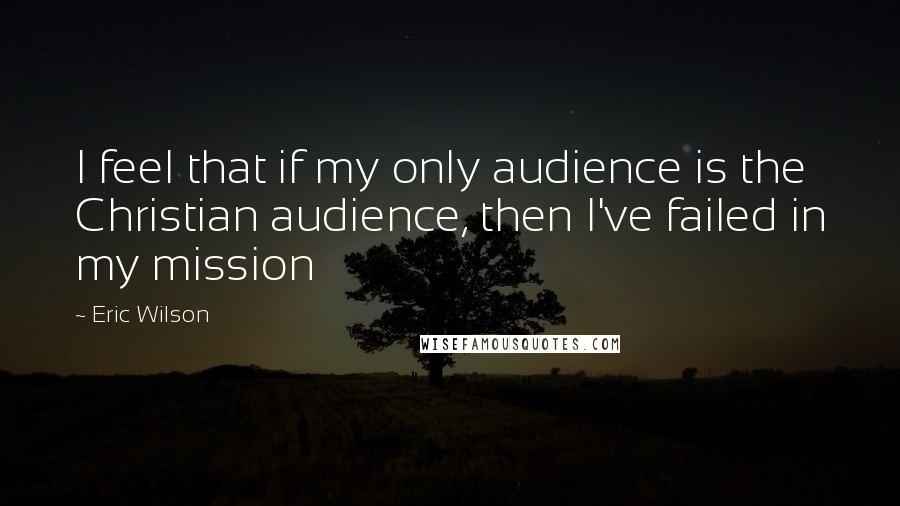 Eric Wilson quotes: I feel that if my only audience is the Christian audience, then I've failed in my mission