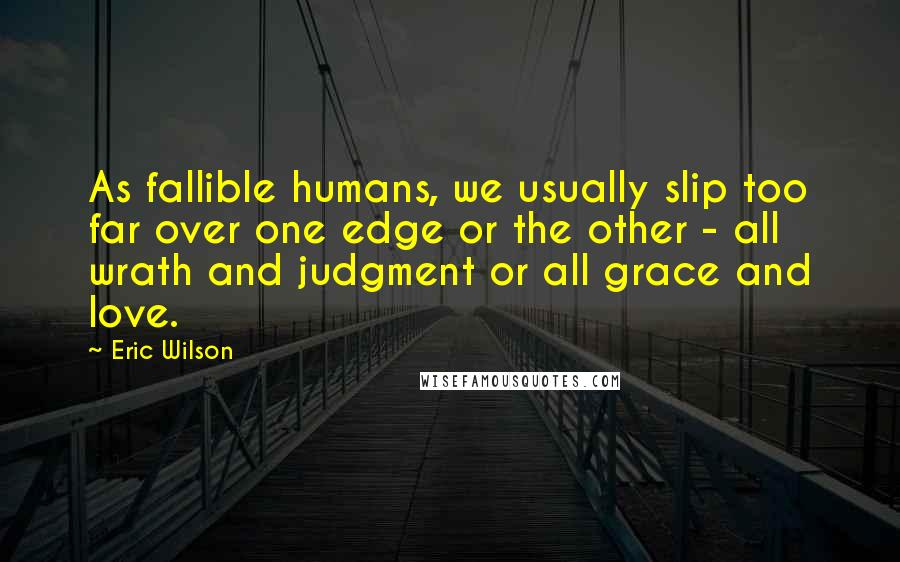 Eric Wilson quotes: As fallible humans, we usually slip too far over one edge or the other - all wrath and judgment or all grace and love.