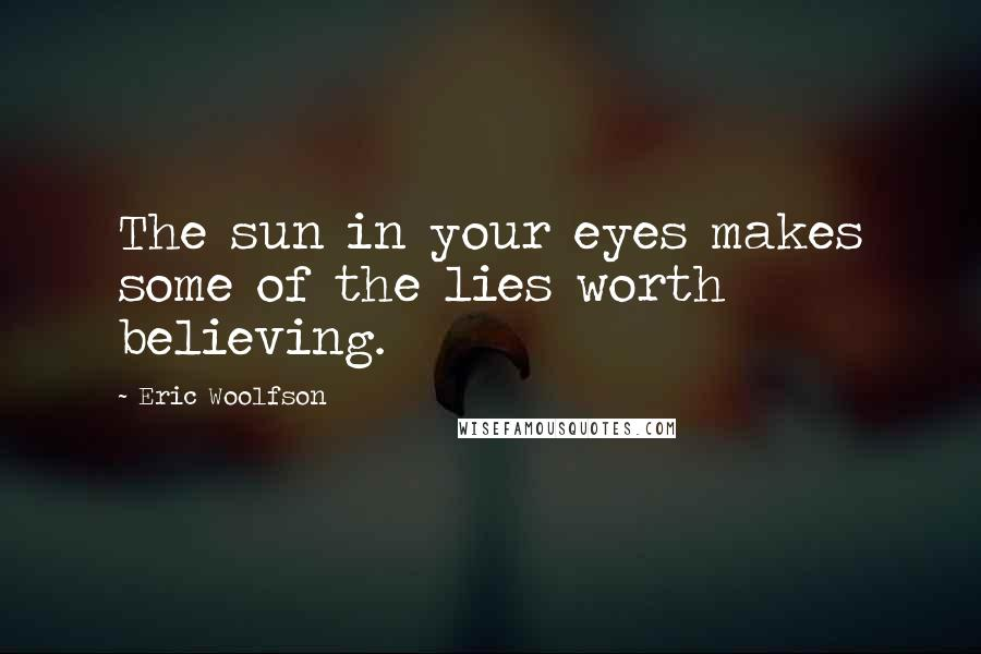 Eric Woolfson quotes: The sun in your eyes makes some of the lies worth believing.