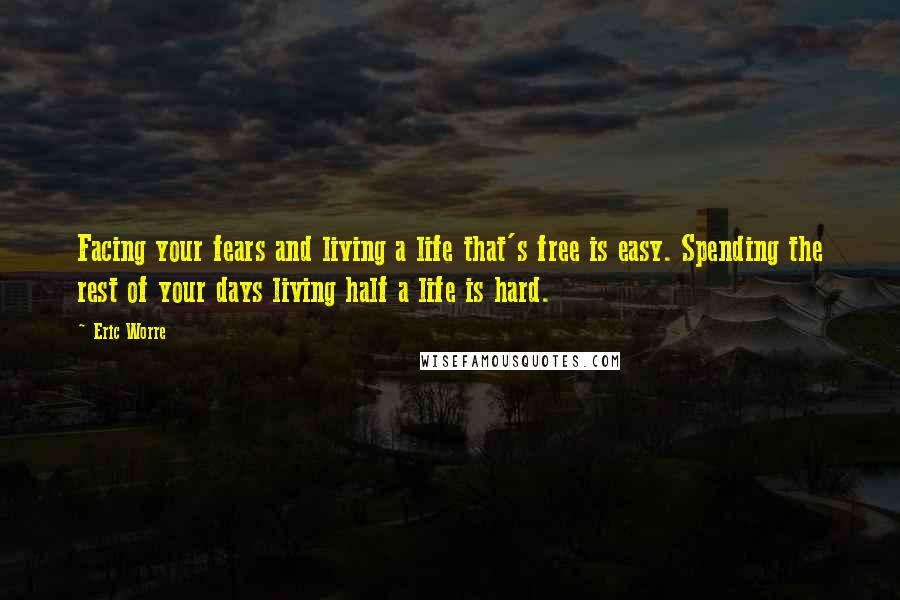 Eric Worre quotes: Facing your fears and living a life that's free is easy. Spending the rest of your days living half a life is hard.