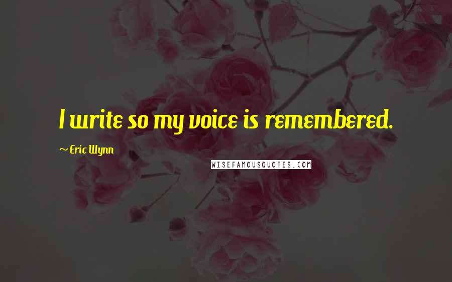 Eric Wynn quotes: I write so my voice is remembered.