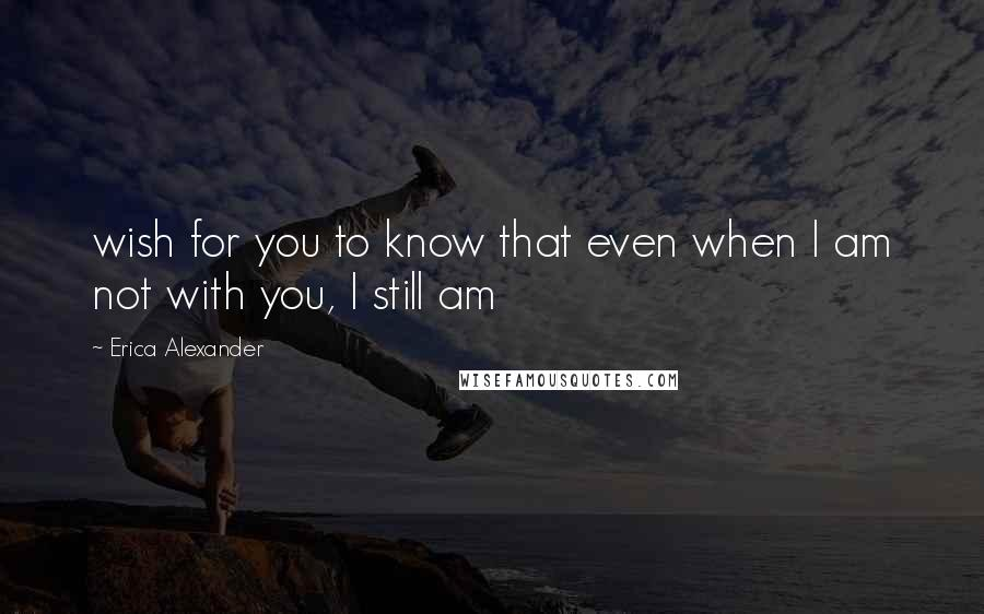 Erica Alexander quotes: wish for you to know that even when I am not with you, I still am