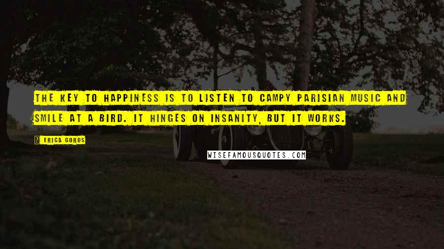 Erica Goros quotes: The key to happiness is to listen to campy Parisian music and smile at a bird. It hinges on insanity, but it works.