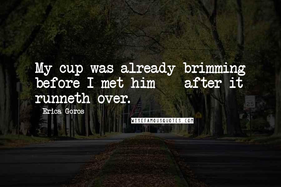 Erica Goros quotes: My cup was already brimming before I met him - after it runneth over.