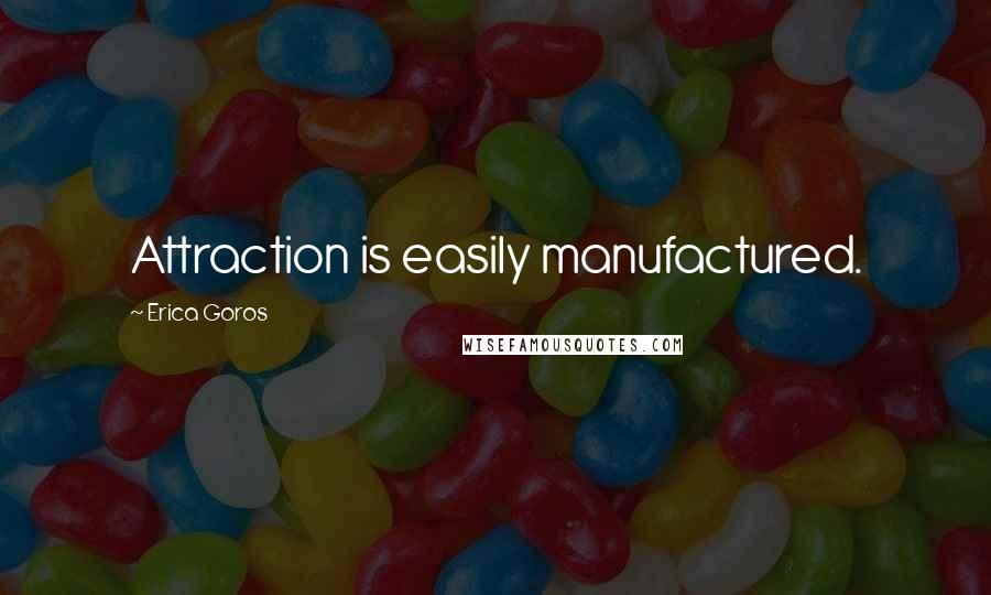Erica Goros quotes: Attraction is easily manufactured.