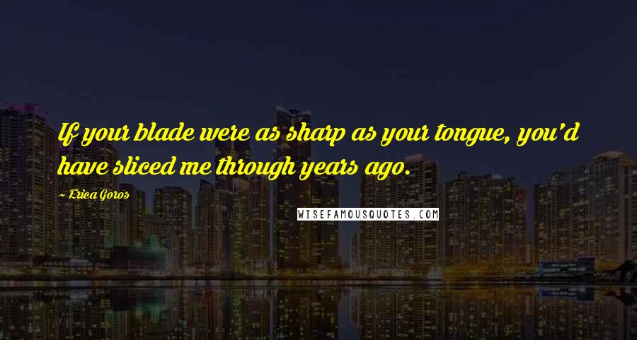 Erica Goros quotes: If your blade were as sharp as your tongue, you'd have sliced me through years ago.