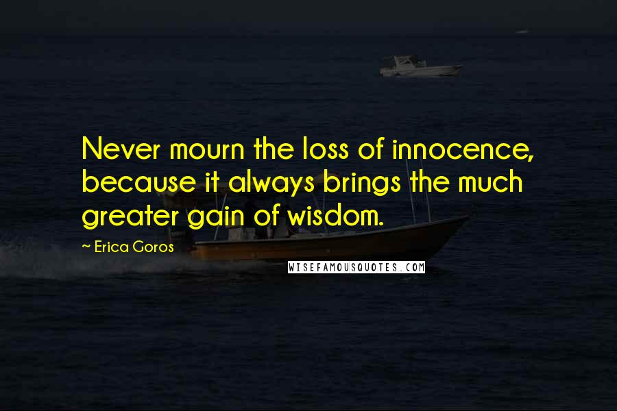Erica Goros quotes: Never mourn the loss of innocence, because it always brings the much greater gain of wisdom.
