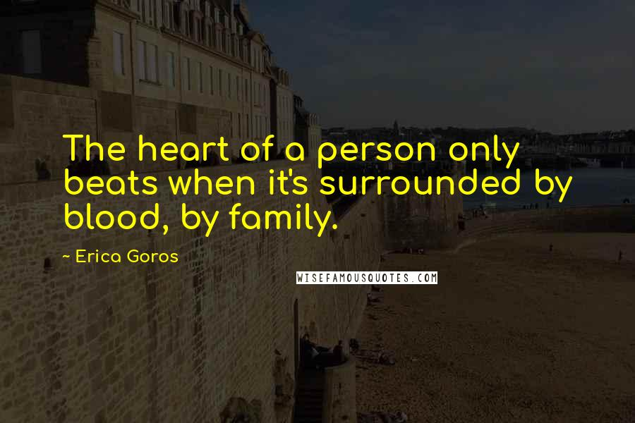 Erica Goros quotes: The heart of a person only beats when it's surrounded by blood, by family.