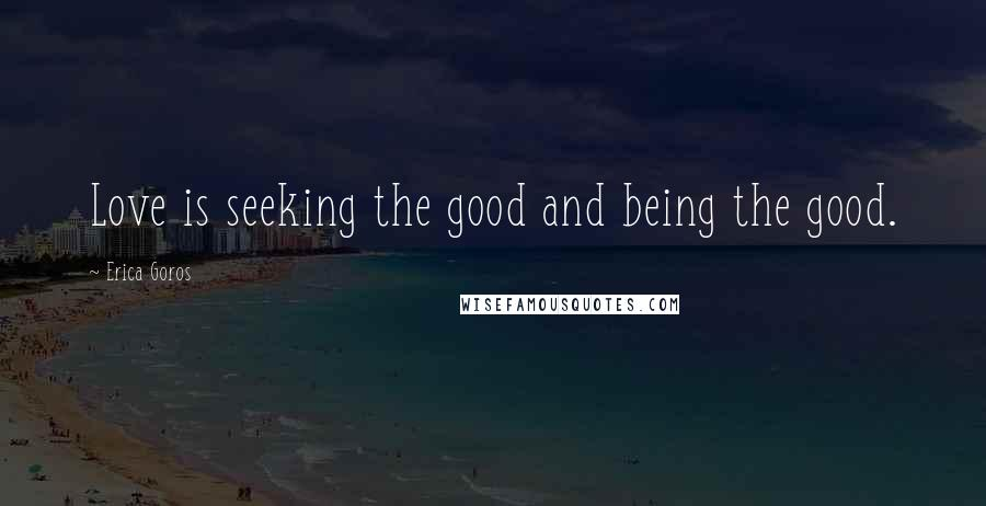 Erica Goros quotes: Love is seeking the good and being the good.