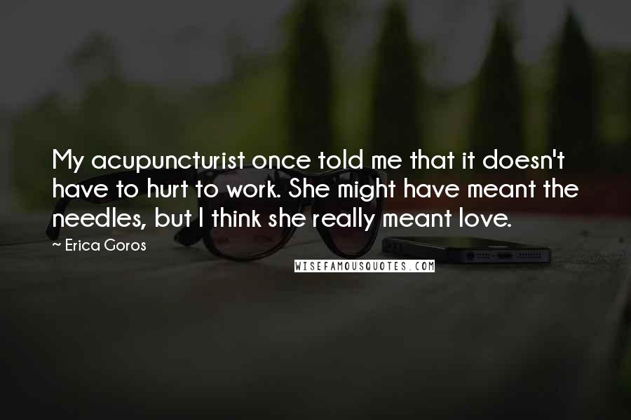 Erica Goros quotes: My acupuncturist once told me that it doesn't have to hurt to work. She might have meant the needles, but I think she really meant love.