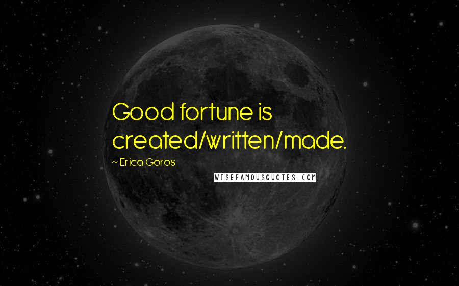 Erica Goros quotes: Good fortune is created/written/made.