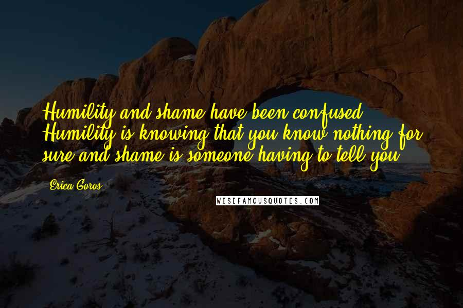 Erica Goros quotes: Humility and shame have been confused. Humility is knowing that you know nothing for sure and shame is someone having to tell you.