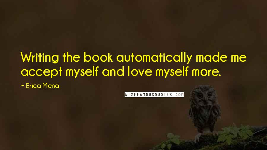 Erica Mena quotes: Writing the book automatically made me accept myself and love myself more.