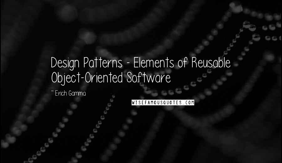 Erich Gamma quotes: Design Patterns - Elements of Reusable Object-Oriented Software