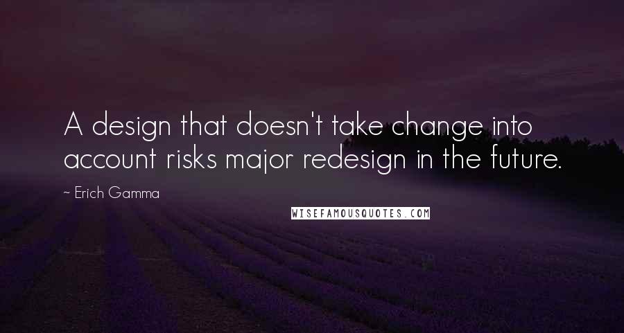Erich Gamma quotes: A design that doesn't take change into account risks major redesign in the future.