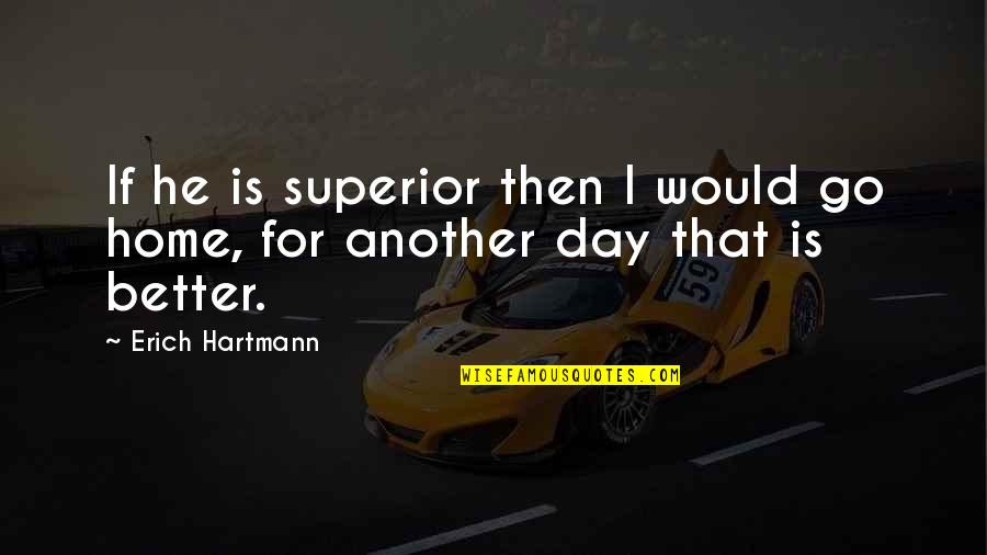 Erich Hartmann Quotes By Erich Hartmann: If he is superior then I would go