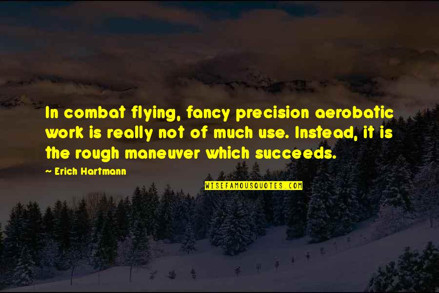 Erich Hartmann Quotes By Erich Hartmann: In combat flying, fancy precision aerobatic work is