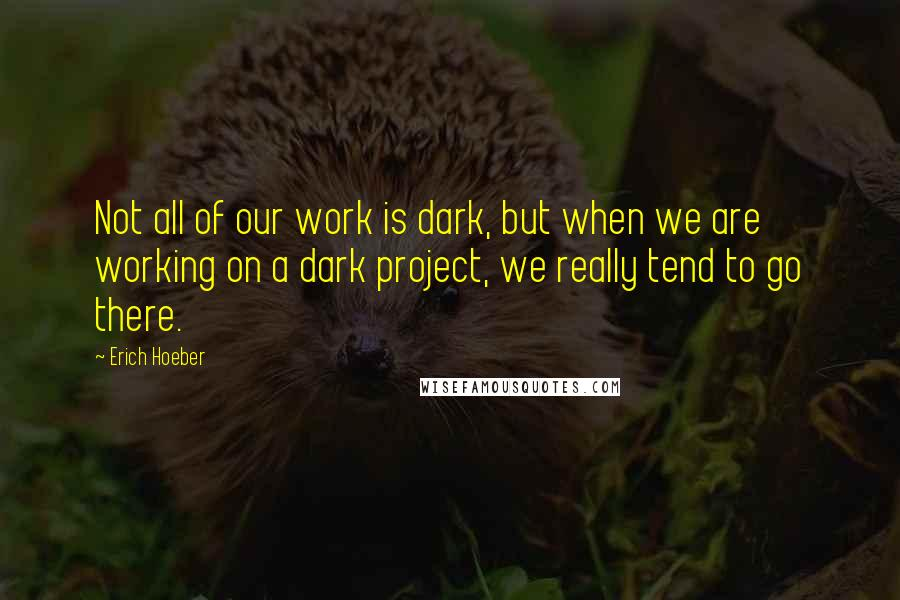 Erich Hoeber quotes: Not all of our work is dark, but when we are working on a dark project, we really tend to go there.
