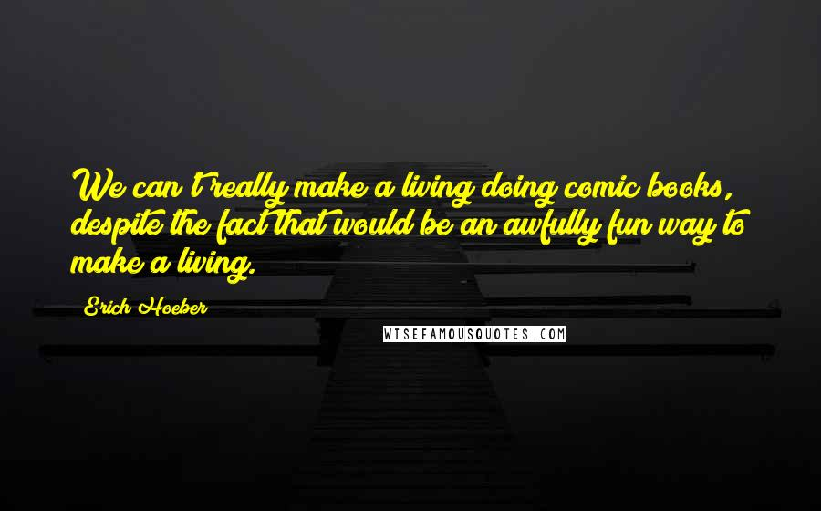 Erich Hoeber quotes: We can't really make a living doing comic books, despite the fact that would be an awfully fun way to make a living.