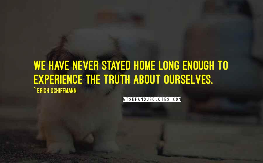 Erich Schiffmann quotes: We have never stayed home long enough to experience the truth about ourselves.