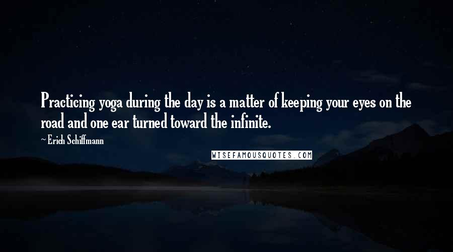 Erich Schiffmann quotes: Practicing yoga during the day is a matter of keeping your eyes on the road and one ear turned toward the infinite.