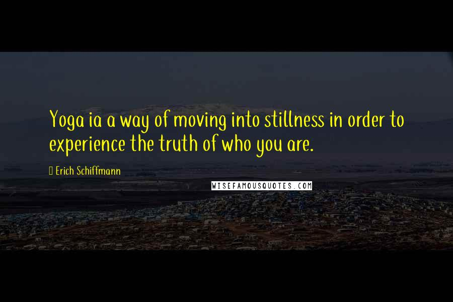 Erich Schiffmann quotes: Yoga ia a way of moving into stillness in order to experience the truth of who you are.