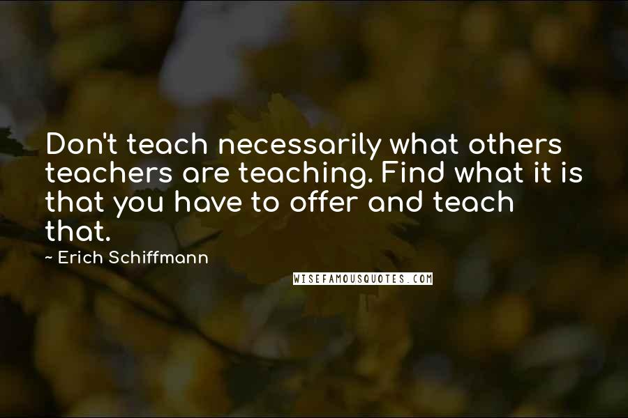 Erich Schiffmann quotes: Don't teach necessarily what others teachers are teaching. Find what it is that you have to offer and teach that.