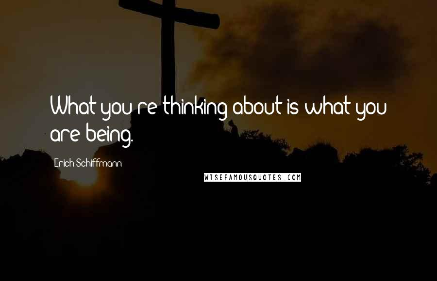 Erich Schiffmann quotes: What you're thinking about is what you are being.