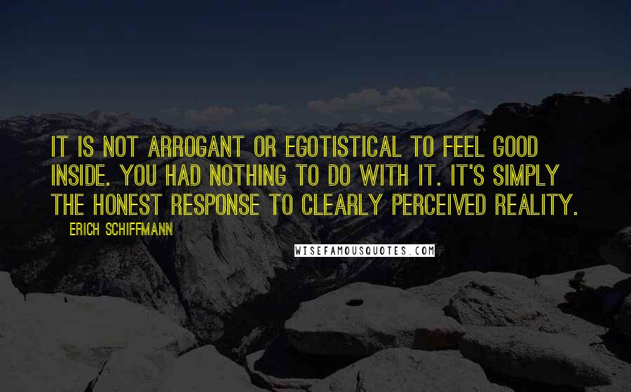 Erich Schiffmann quotes: It is not arrogant or egotistical to feel good inside. You had nothing to do with it. It's simply the honest response to clearly perceived Reality.