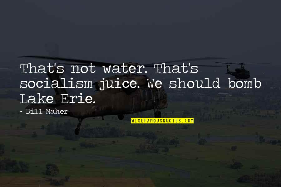 Erie's Quotes By Bill Maher: That's not water. That's socialism juice. We should