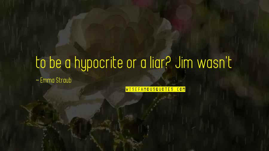 Erie's Quotes By Emma Straub: to be a hypocrite or a liar? Jim