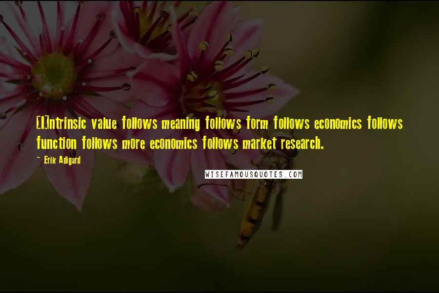 Erik Adigard quotes: [I]ntrinsic value follows meaning follows form follows economics follows function follows more economics follows market research.