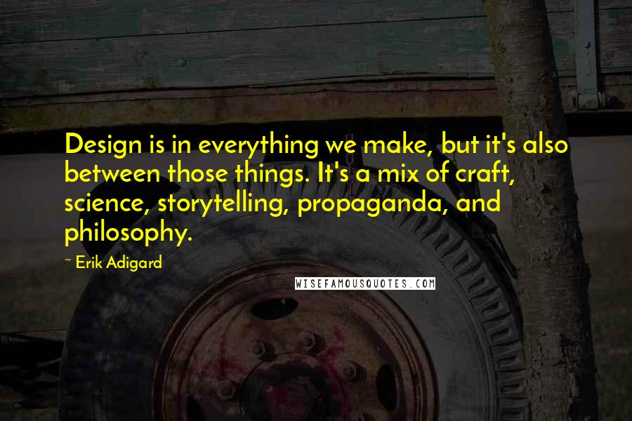 Erik Adigard quotes: Design is in everything we make, but it's also between those things. It's a mix of craft, science, storytelling, propaganda, and philosophy.