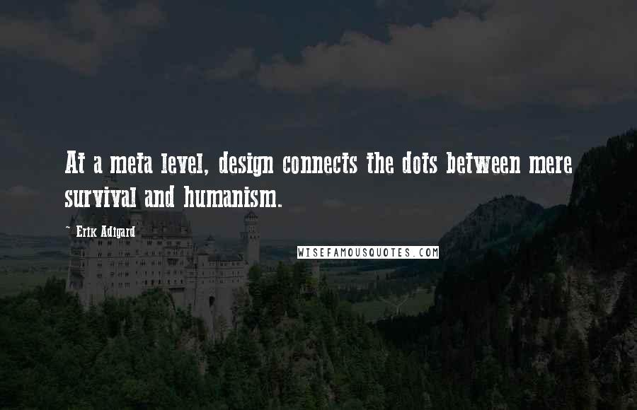 Erik Adigard quotes: At a meta level, design connects the dots between mere survival and humanism.
