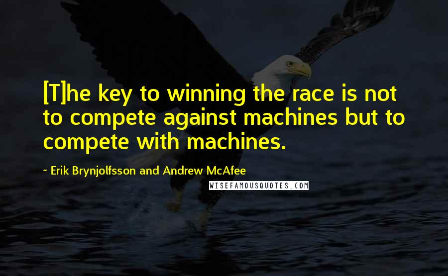 Erik Brynjolfsson And Andrew McAfee quotes: [T]he key to winning the race is not to compete against machines but to compete with machines.
