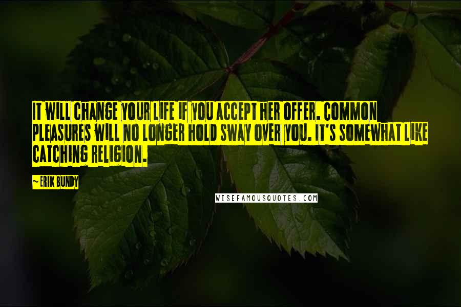 Erik Bundy quotes: It will change your life if you accept her offer. Common pleasures will no longer hold sway over you. It's somewhat like catching religion.